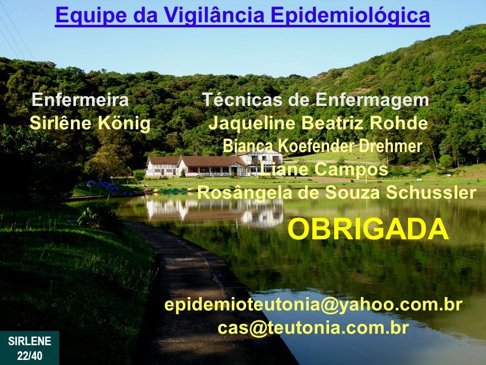 OBRIGADA epidemioteutonia@yahoo.com.br cas@teutonia.com.br Equipe da Vigilância Epidemiológica Enfermeira Técnicas de Enfermagem Sirlêne König Jaqueli
