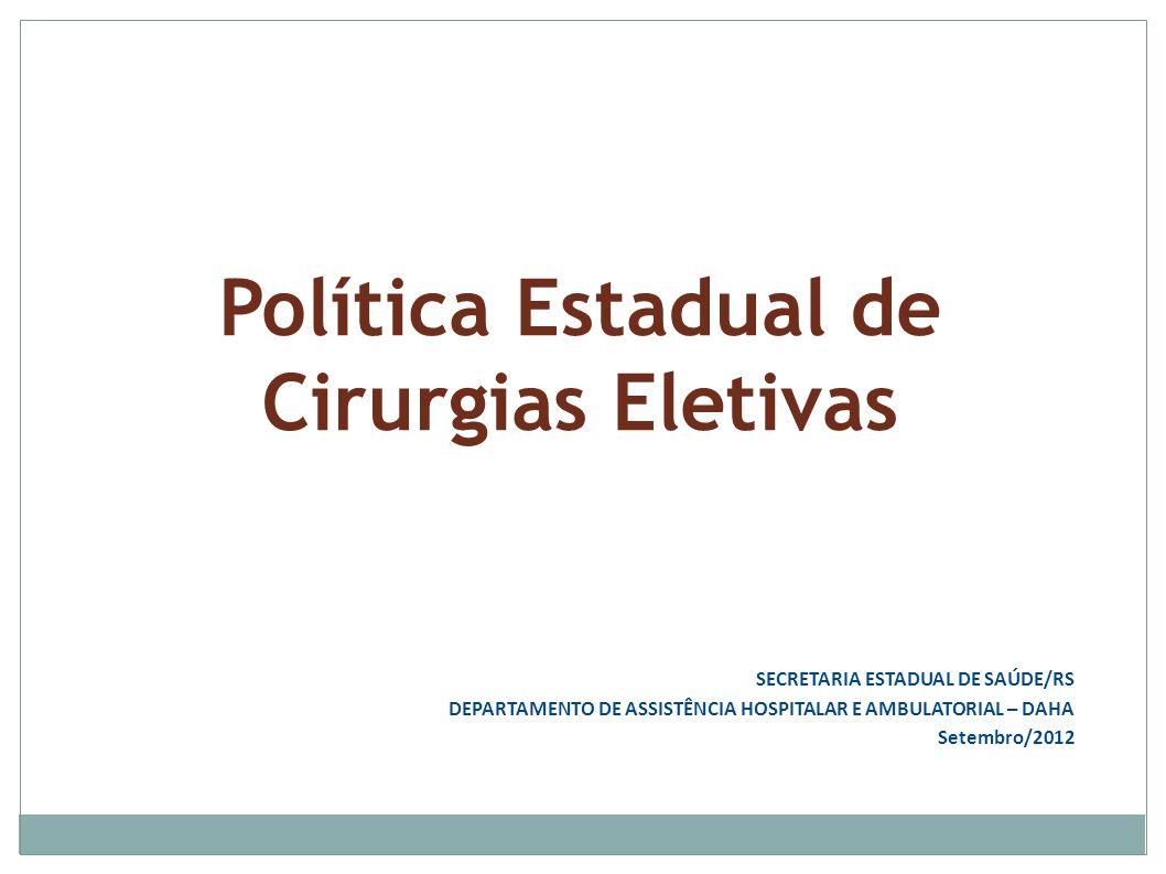Política Estadual de Cirurgias Eletivas SECRETARIA ESTADUAL DE SAÚDE/RS DEPARTAMENTO DE ASSISTÊNCIA HOSPITALAR E AMBULATORIAL – DAHA Setembro/2012