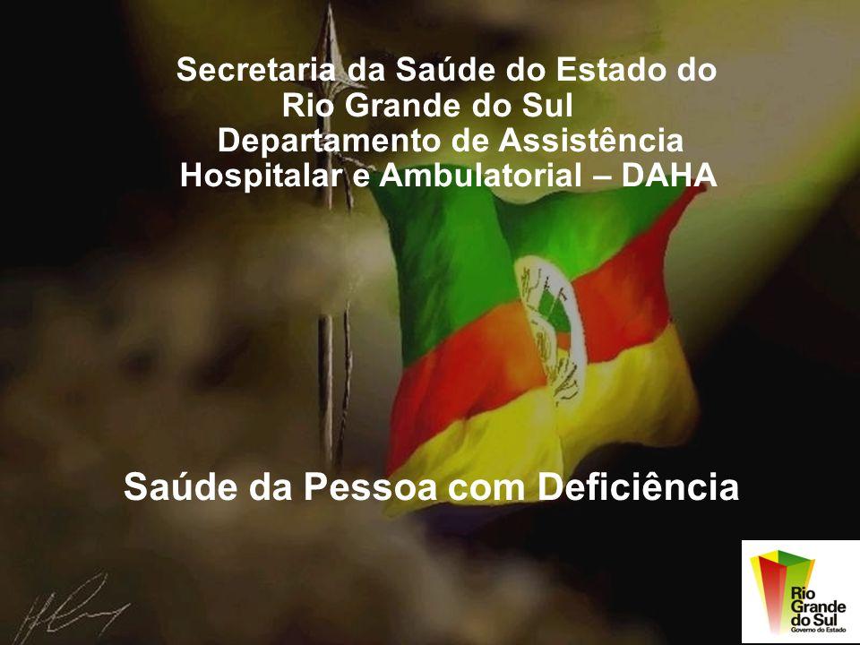 Secretaria da Saúde do Estado do Rio Grande do Sul Departamento de Assistência Hospitalar e Ambulatorial – DAHA Saúde da Pessoa com Deficiência