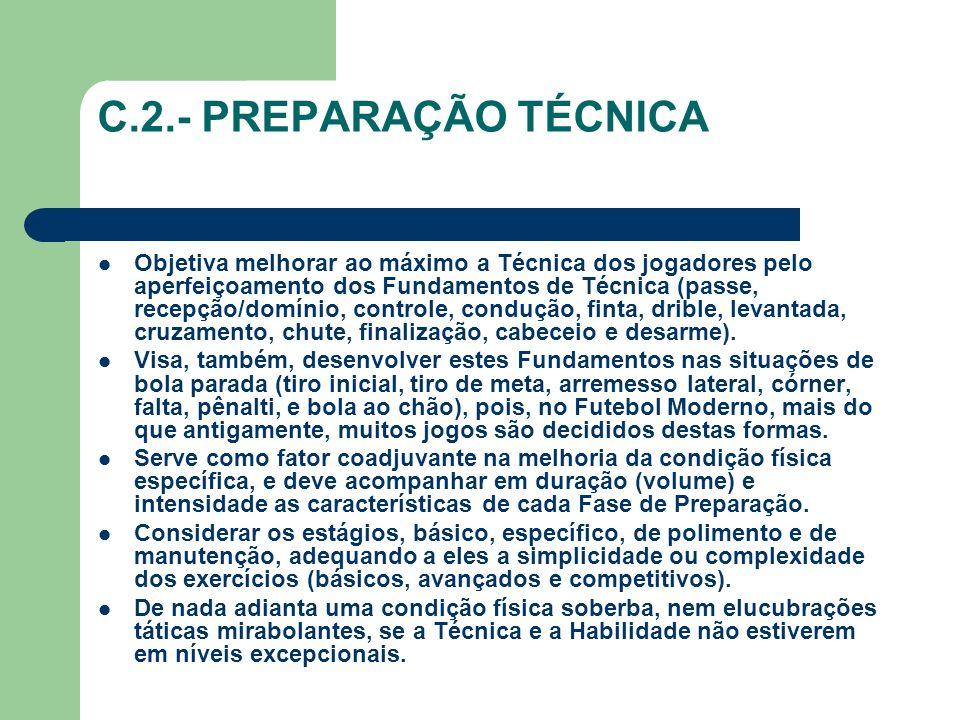 C.2.- PREPARAÇÃO TÉCNICA Objetiva melhorar ao máximo a Técnica dos jogadores pelo aperfeiçoamento dos Fundamentos de Técnica (passe, recepção/domínio, controle, condução, finta, drible, levantada, cruzamento, chute, finalização, cabeceio e desarme).