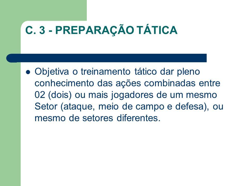 C. 3 - PREPARAÇÃO TÁTICA Objetiva o treinamento tático dar pleno conhecimento das ações combinadas entre 02 (dois) ou mais jogadores de um mesmo Setor