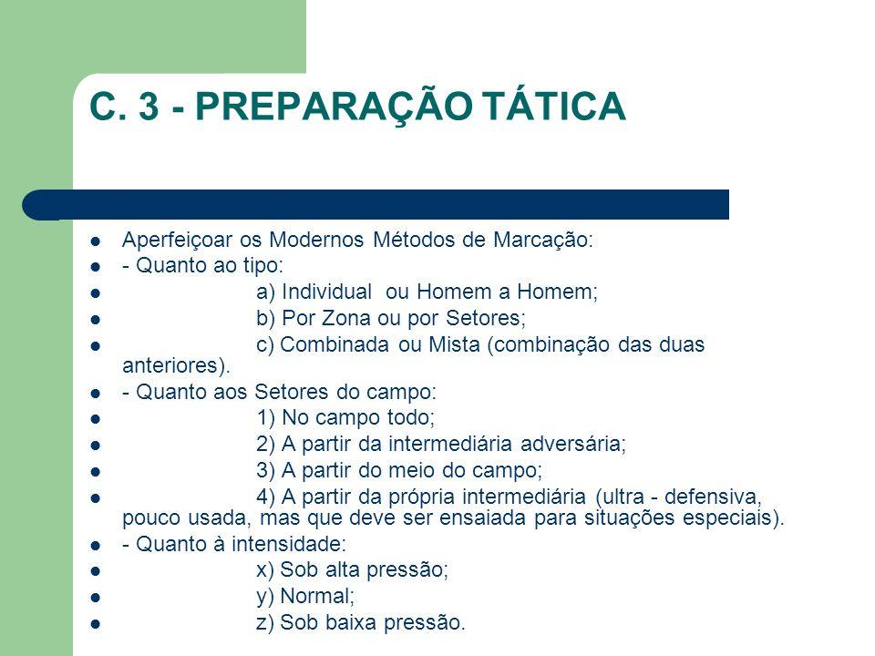 C. 3 - PREPARAÇÃO TÁTICA Aperfeiçoar os Modernos Métodos de Marcação: - Quanto ao tipo: a) Individual ou Homem a Homem; b) Por Zona ou por Setores; c)