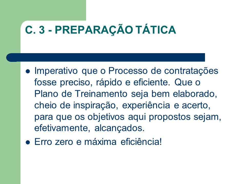 C. 3 - PREPARAÇÃO TÁTICA Imperativo que o Processo de contratações fosse preciso, rápido e eficiente. Que o Plano de Treinamento seja bem elaborado, c