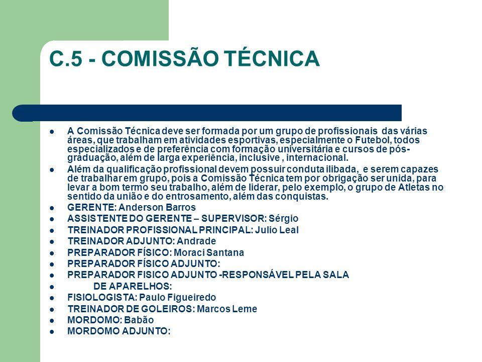 C.5 - COMISSÃO TÉCNICA A Comissão Técnica deve ser formada por um grupo de profissionais das várias áreas, que trabalham em atividades esportivas, especialmente o Futebol, todos especializados e de preferência com formação universitária e cursos de pós- graduação, além de larga experiência, inclusive, internacional.