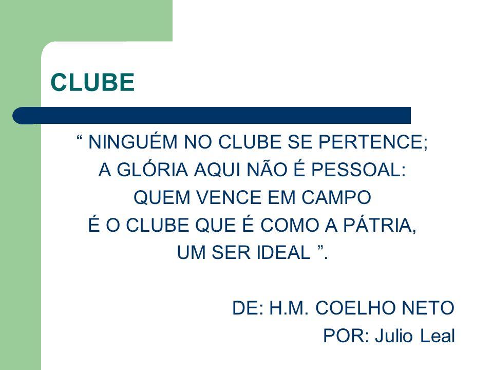 CLUBE NINGUÉM NO CLUBE SE PERTENCE; A GLÓRIA AQUI NÃO É PESSOAL: QUEM VENCE EM CAMPO É O CLUBE QUE É COMO A PÁTRIA, UM SER IDEAL.