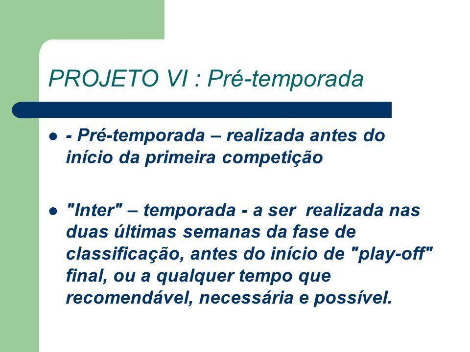PROJETO VI : Pré-temporada - Pré-temporada – realizada antes do início da primeira competição Inter – temporada - a ser realizada nas duas últimas semanas da fase de classificação, antes do início de play-off final, ou a qualquer tempo que recomendável, necessária e possível.