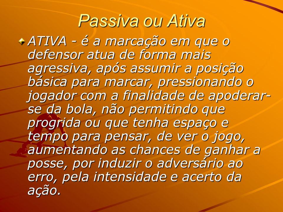 Passiva ou Ativa ATIVA - é a marcação em que o defensor atua de forma mais agressiva, após assumir a posição básica para marcar, pressionando o jogado