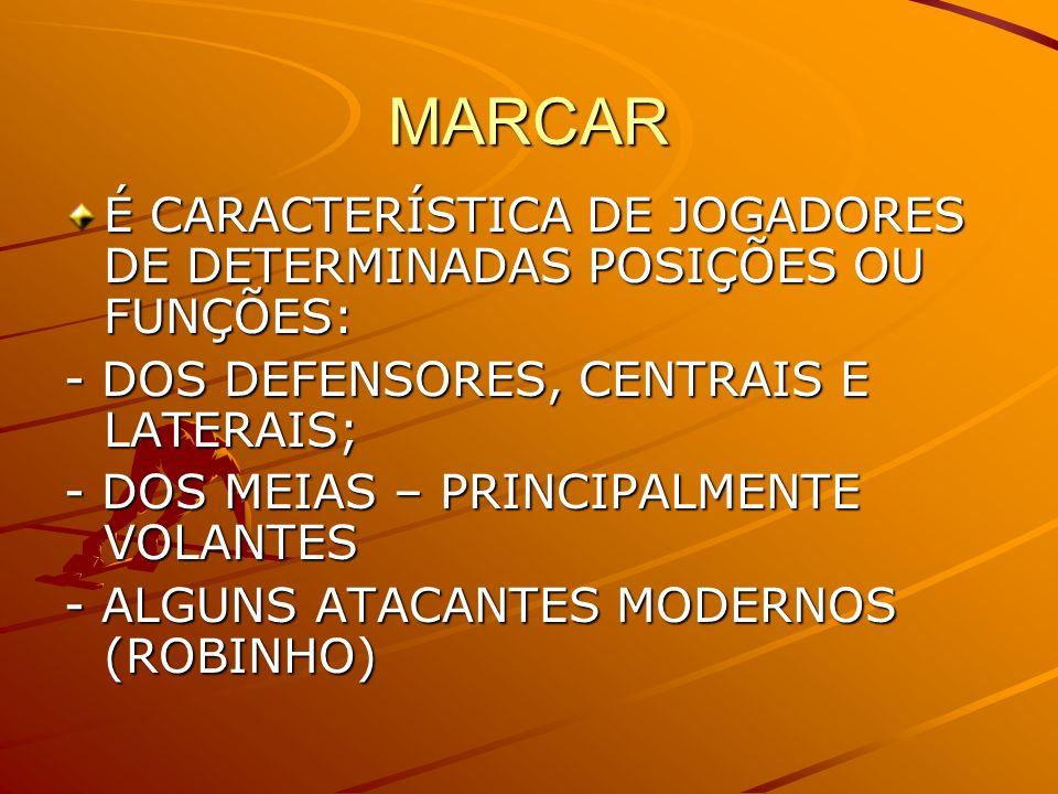 MARCAR É CARACTERÍSTICA DE JOGADORES DE DETERMINADAS POSIÇÕES OU FUNÇÕES: - DOS DEFENSORES, CENTRAIS E LATERAIS; - DOS MEIAS – PRINCIPALMENTE VOLANTES
