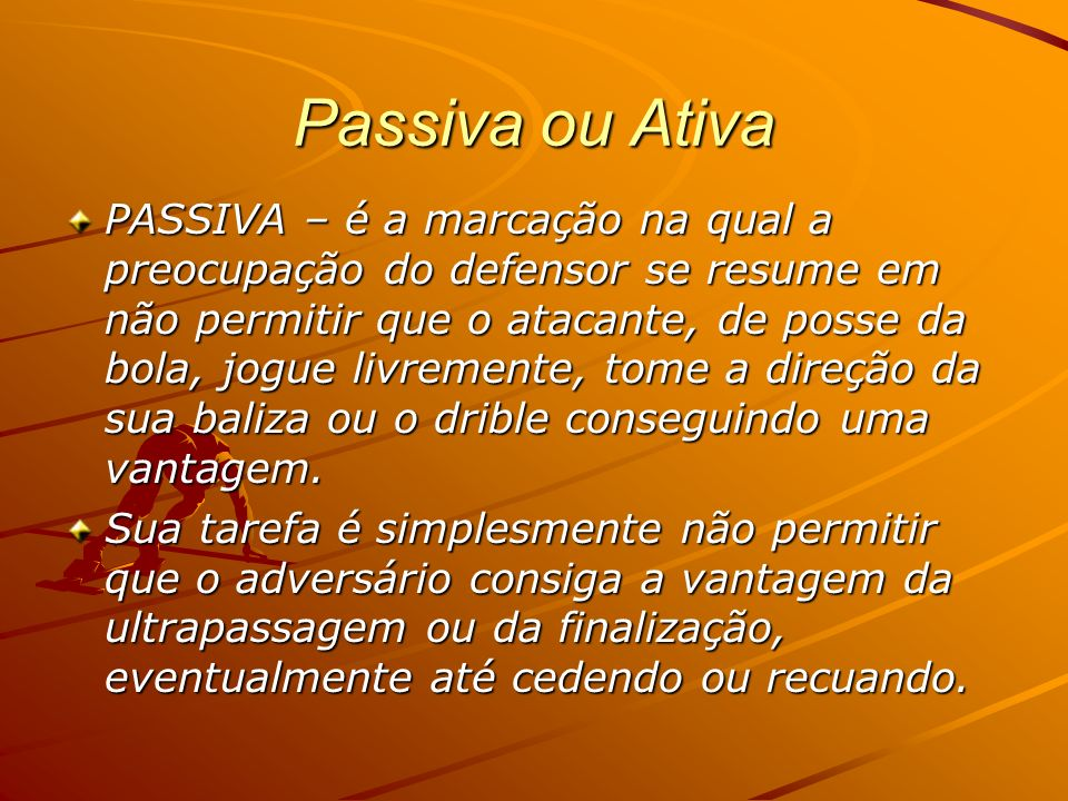 Passiva ou Ativa PASSIVA – é a marcação na qual a preocupação do defensor se resume em não permitir que o atacante, de posse da bola, jogue livremente