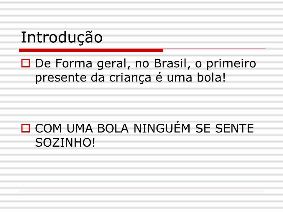 Introdução De Forma geral, no Brasil, o primeiro presente da criança é uma bola! COM UMA BOLA NINGUÉM SE SENTE SOZINHO!