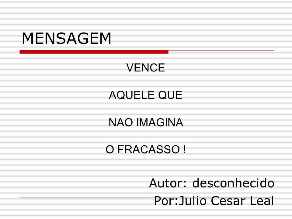 MENSAGEM Autor: desconhecido Por:Julio Cesar Leal VENCE AQUELE QUE NAO IMAGINA O FRACASSO !
