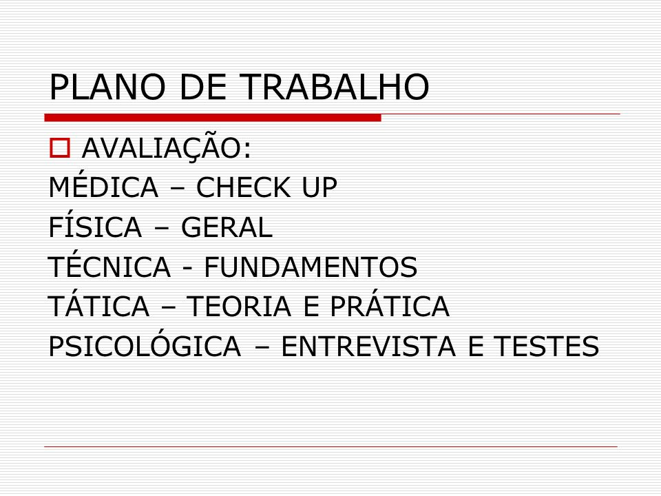 PLANO DE TRABALHO AVALIAÇÃO: MÉDICA – CHECK UP FÍSICA – GERAL TÉCNICA - FUNDAMENTOS TÁTICA – TEORIA E PRÁTICA PSICOLÓGICA – ENTREVISTA E TESTES