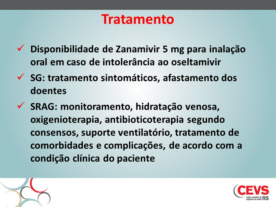 Tratamento Disponibilidade de Zanamivir 5 mg para inalação oral em caso de intolerância ao oseltamivir SG: tratamento sintomáticos, afastamento dos doentes SRAG: monitoramento, hidratação venosa, oxigenioterapia, antibioticoterapia segundo consensos, suporte ventilatório, tratamento de comorbidades e complicações, de acordo com a condição clínica do paciente