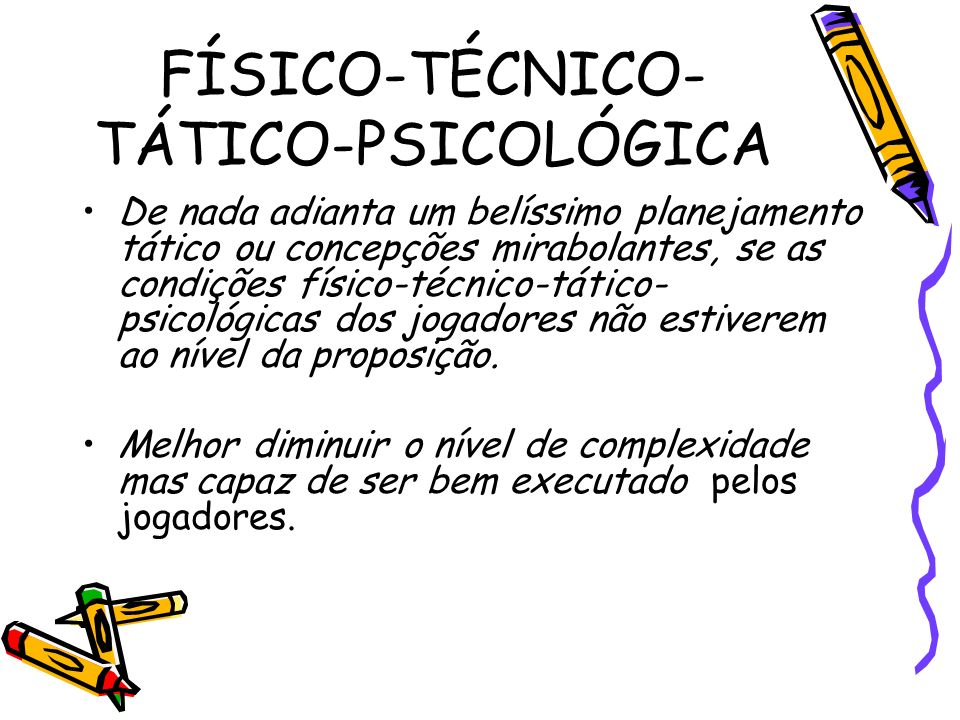 FÍSICO-TÉCNICO- TÁTICO-PSICOLÓGICA De nada adianta um belíssimo planejamento tático ou concepções mirabolantes, se as condições físico-técnico-tático-