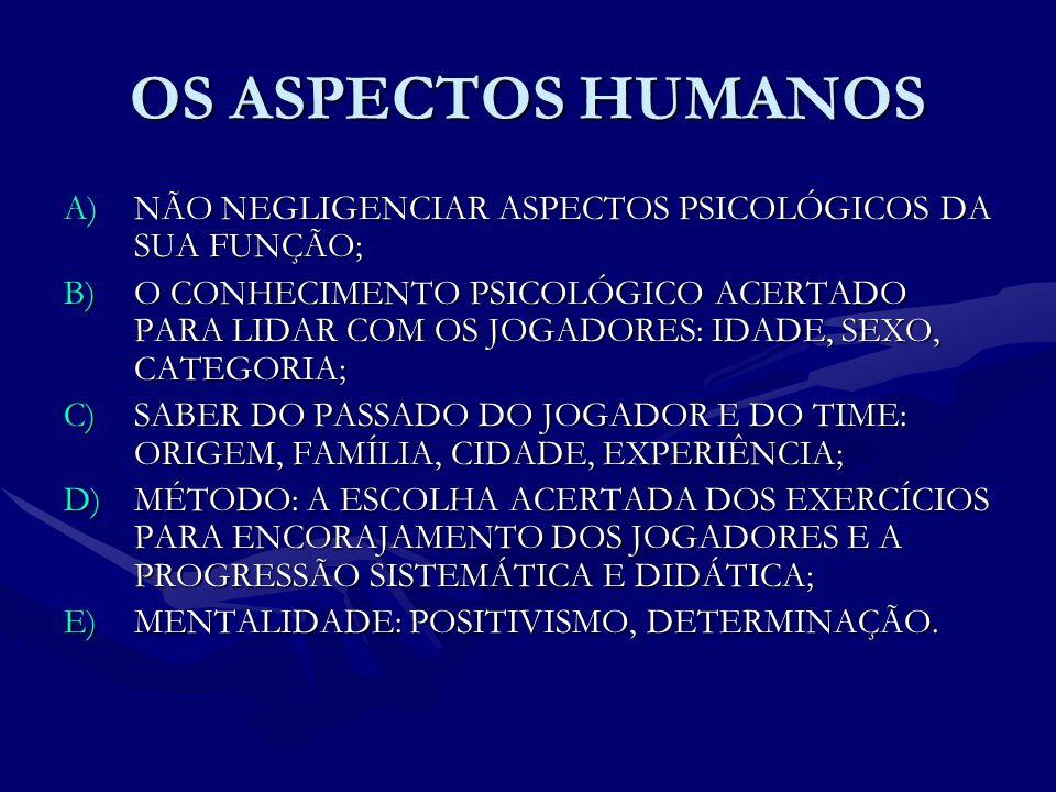 OS ASPECTOS HUMANOS A)NÃO NEGLIGENCIAR ASPECTOS PSICOLÓGICOS DA SUA FUNÇÃO; B)O CONHECIMENTO PSICOLÓGICO ACERTADO PARA LIDAR COM OS JOGADORES: IDADE,
