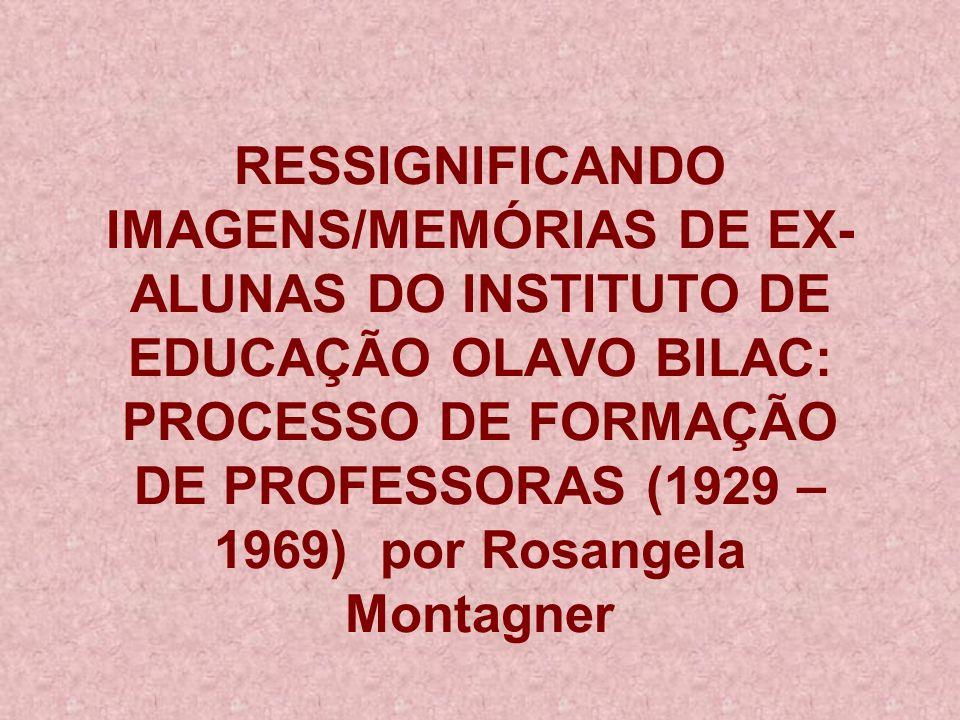 RESSIGNIFICANDO IMAGENS/MEMÓRIAS DE EX- ALUNAS DO INSTITUTO DE EDUCAÇÃO OLAVO BILAC: PROCESSO DE FORMAÇÃO DE PROFESSORAS (1929 – 1969) por Rosangela Montagner