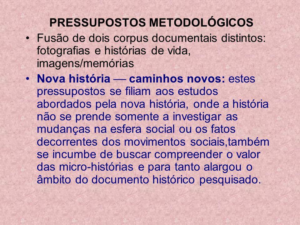 PRESSUPOSTOS METODOLÓGICOS Fusão de dois corpus documentais distintos: fotografias e histórias de vida, imagens/memórias Nova história caminhos novos: