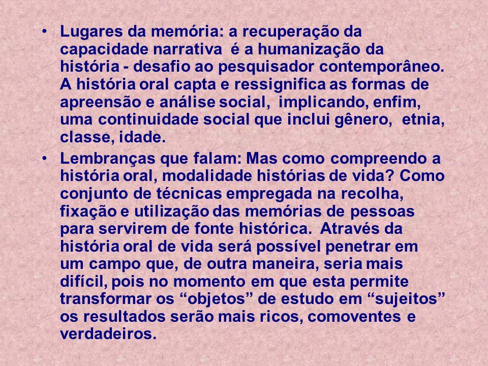 Lugares da memória: a recuperação da capacidade narrativa é a humanização da história - desafio ao pesquisador contemporâneo. A história oral capta e
