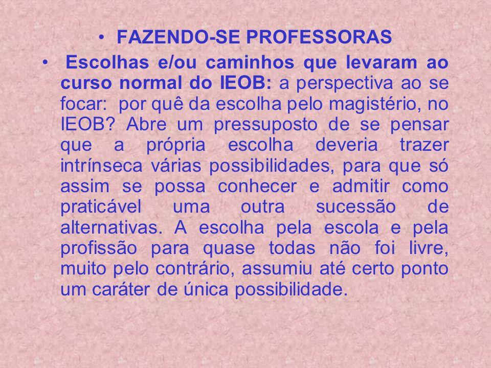 FAZENDO-SE PROFESSORAS Escolhas e/ou caminhos que levaram ao curso normal do IEOB: a perspectiva ao se focar: por quê da escolha pelo magistério, no IEOB.