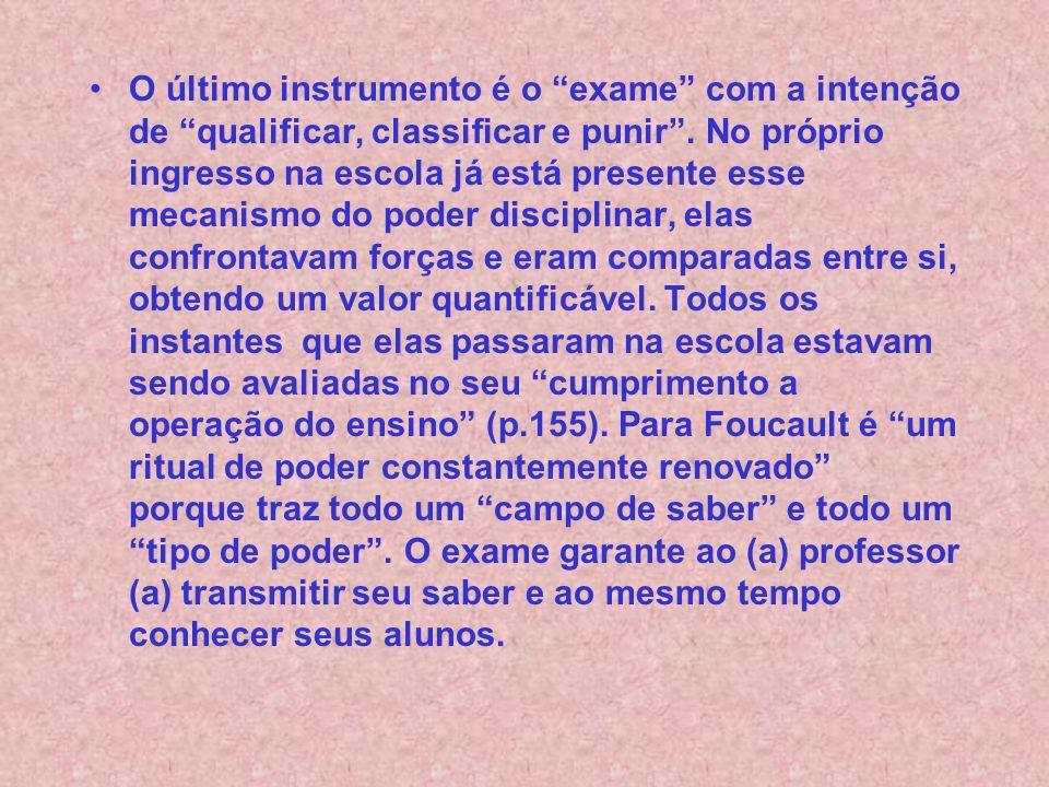 O último instrumento é o exame com a intenção de qualificar, classificar e punir. No próprio ingresso na escola já está presente esse mecanismo do pod