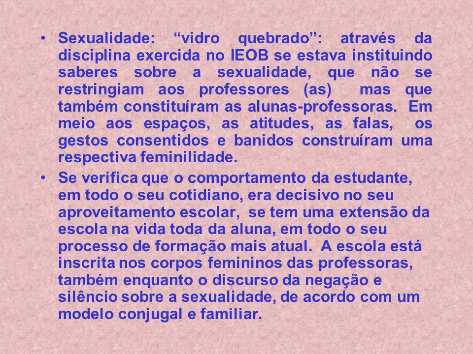 Sexualidade: vidro quebrado: através da disciplina exercida no IEOB se estava instituindo saberes sobre a sexualidade, que não se restringiam aos professores (as) mas que também constituíram as alunas-professoras.