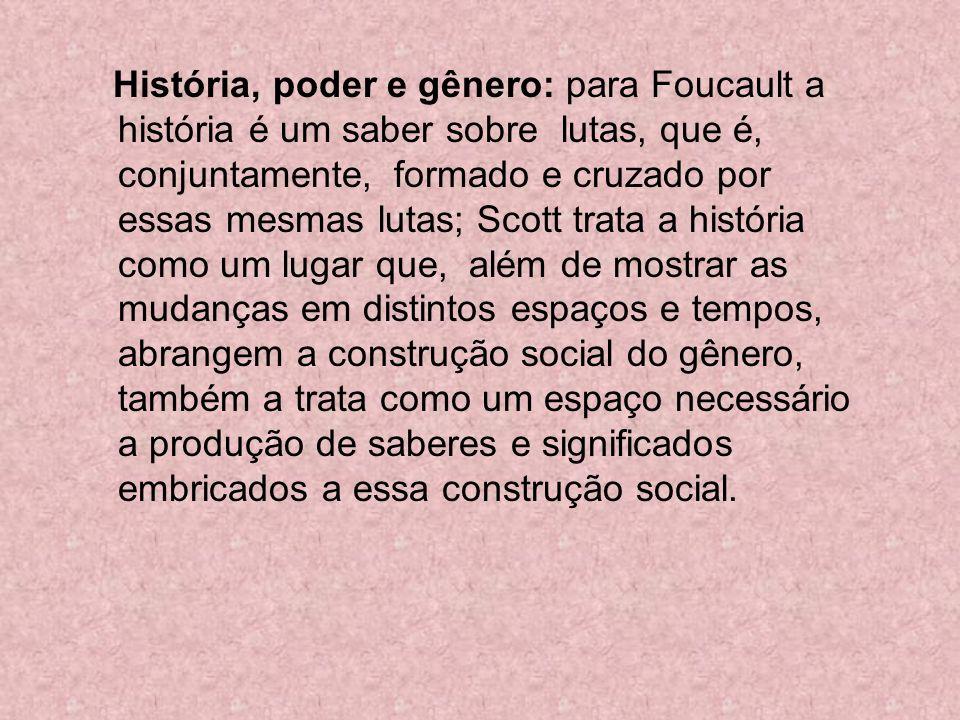 História, poder e gênero: para Foucault a história é um saber sobre lutas, que é, conjuntamente, formado e cruzado por essas mesmas lutas; Scott trata