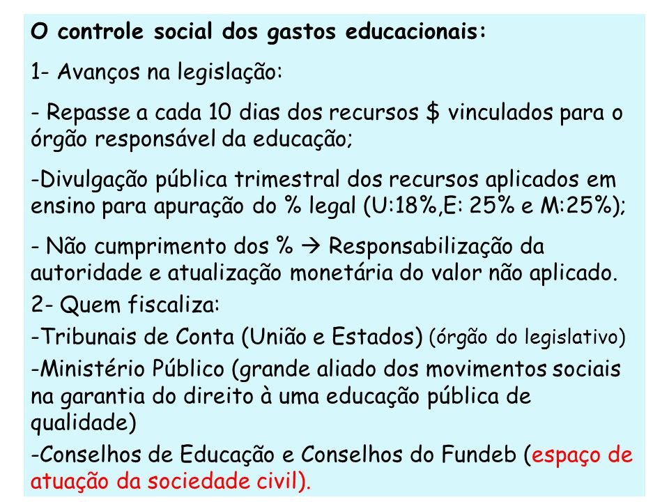O controle social dos gastos educacionais: 1- Avanços na legislação: - Repasse a cada 10 dias dos recursos $ vinculados para o órgão responsável da ed