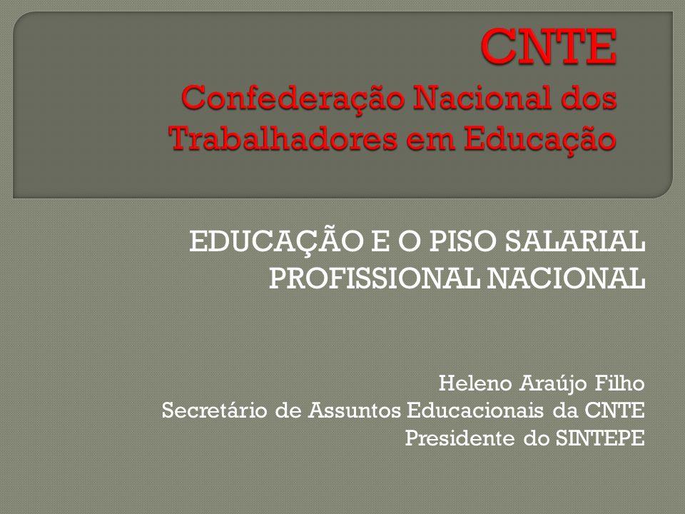 EDUCAÇÃO E O PISO SALARIAL PROFISSIONAL NACIONAL Heleno Araújo Filho Secretário de Assuntos Educacionais da CNTE Presidente do SINTEPE
