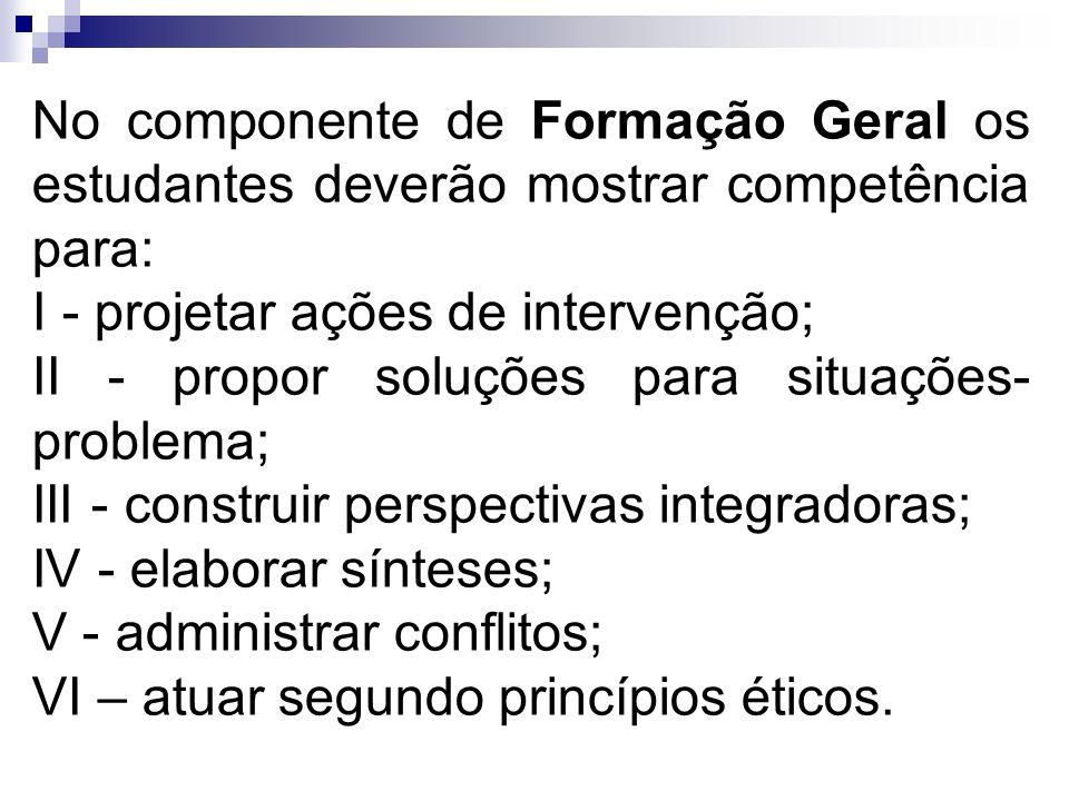 No componente de Formação Geral os estudantes deverão mostrar competência para: I - projetar ações de intervenção; II - propor soluções para situações