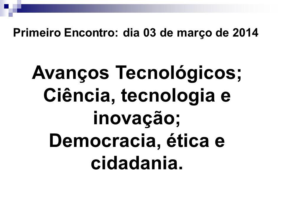 Primeiro Encontro: dia 03 de março de 2014 Avanços Tecnológicos; Ciência, tecnologia e inovação; Democracia, ética e cidadania.