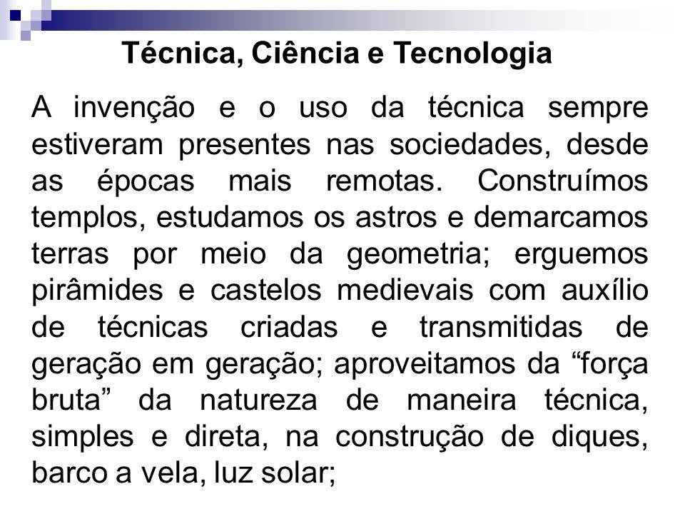 Técnica, Ciência e Tecnologia A invenção e o uso da técnica sempre estiveram presentes nas sociedades, desde as épocas mais remotas. Construímos templ