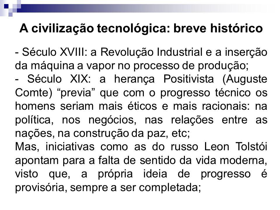 A civilização tecnológica: breve histórico - Século XVIII: a Revolução Industrial e a inserção da máquina a vapor no processo de produção; - Século XI
