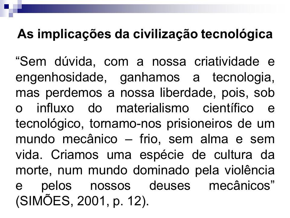 As implicações da civilização tecnológica Sem dúvida, com a nossa criatividade e engenhosidade, ganhamos a tecnologia, mas perdemos a nossa liberdade,
