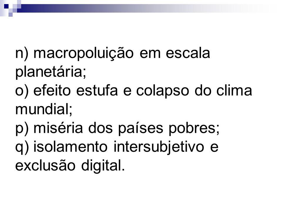 n) macropoluição em escala planetária; o) efeito estufa e colapso do clima mundial; p) miséria dos países pobres; q) isolamento intersubjetivo e exclu
