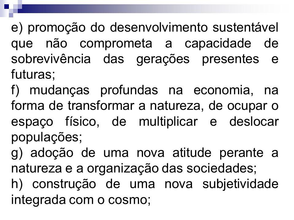 e) promoção do desenvolvimento sustentável que não comprometa a capacidade de sobrevivência das gerações presentes e futuras; f) mudanças profundas na