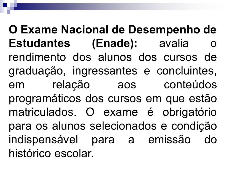 O Exame Nacional de Desempenho de Estudantes (Enade): avalia o rendimento dos alunos dos cursos de graduação, ingressantes e concluintes, em relação a