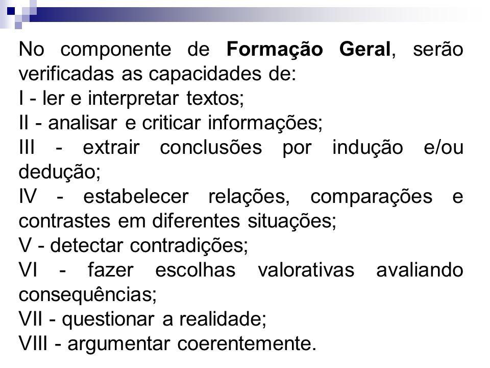 No componente de Formação Geral, serão verificadas as capacidades de: I - ler e interpretar textos; II - analisar e criticar informações; III - extrai