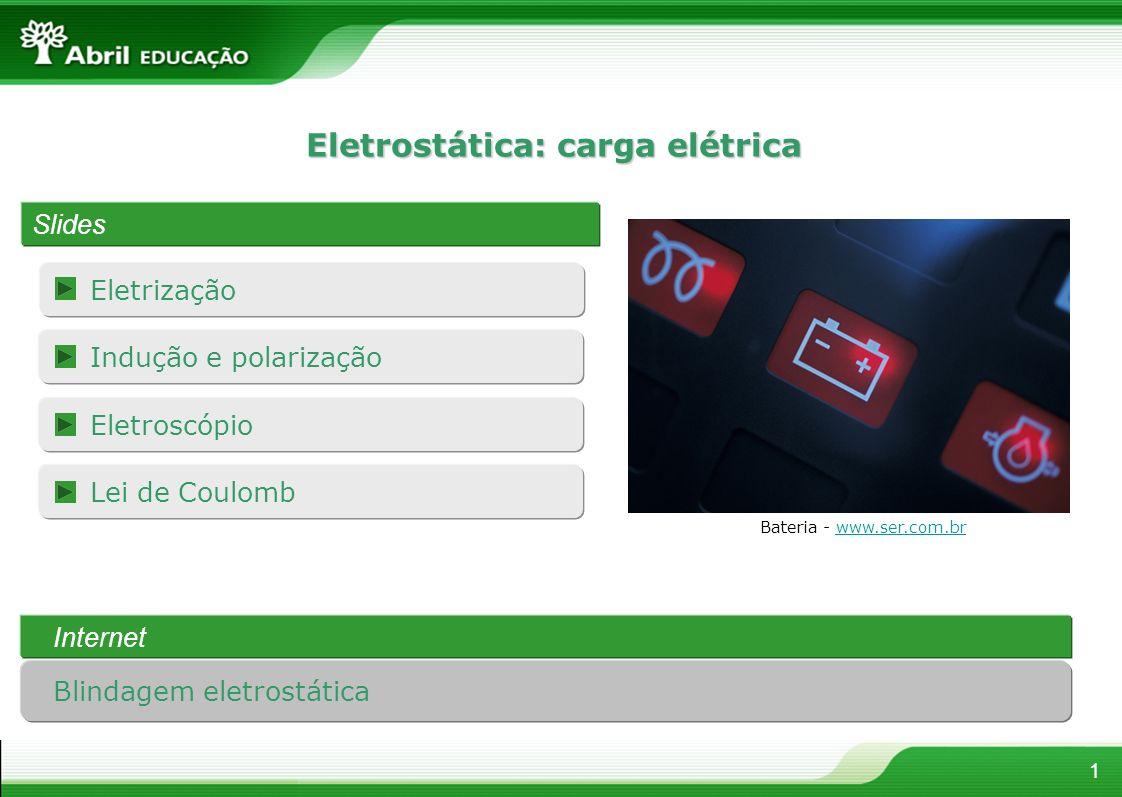 Eletrização 1 Eletrostática: carga elétrica Slides Bateria - www.ser.com.brwww.ser.com.br Lei de Coulomb Indução e polarização Eletroscópio Internet B