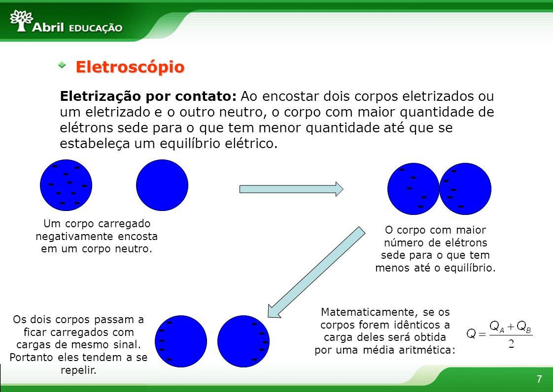7Eletroscópio Eletrização por contato: Ao encostar dois corpos eletrizados ou um eletrizado e o outro neutro, o corpo com maior quantidade de elétrons