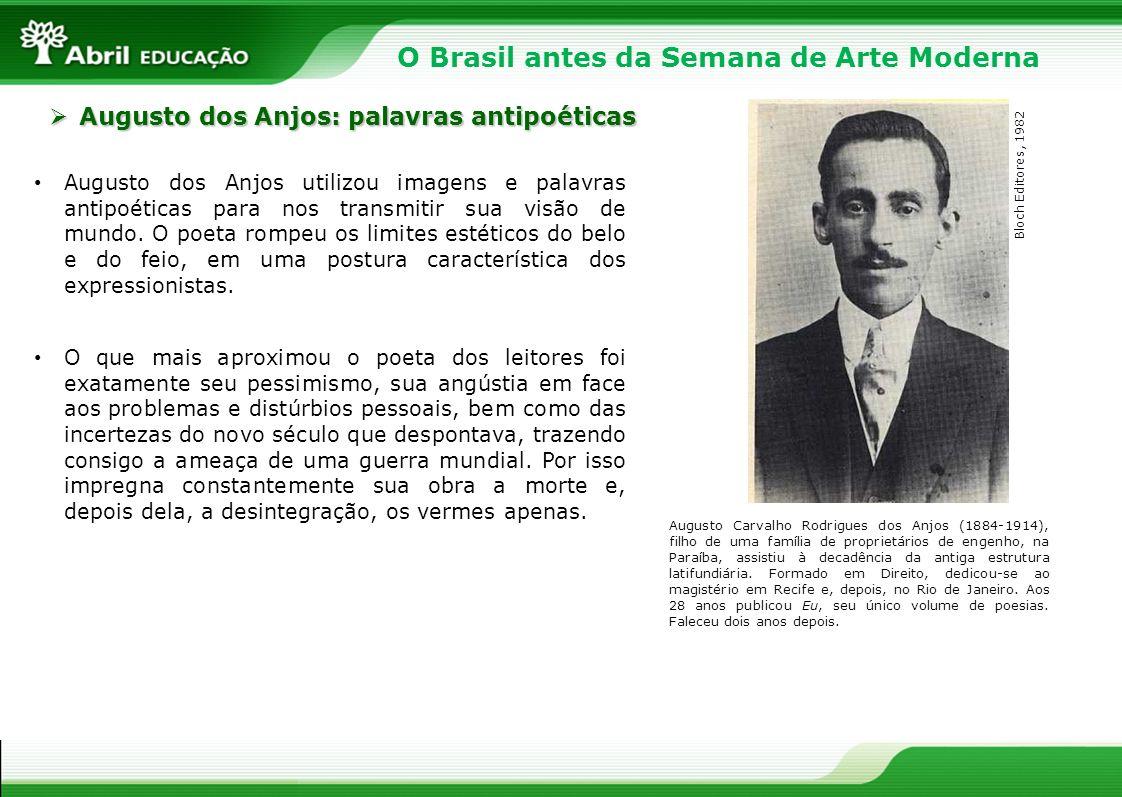 O Brasil antes da Semana de Arte Moderna Augusto dos Anjos utilizou imagens e palavras antipoéticas para nos transmitir sua visão de mundo. O poeta ro