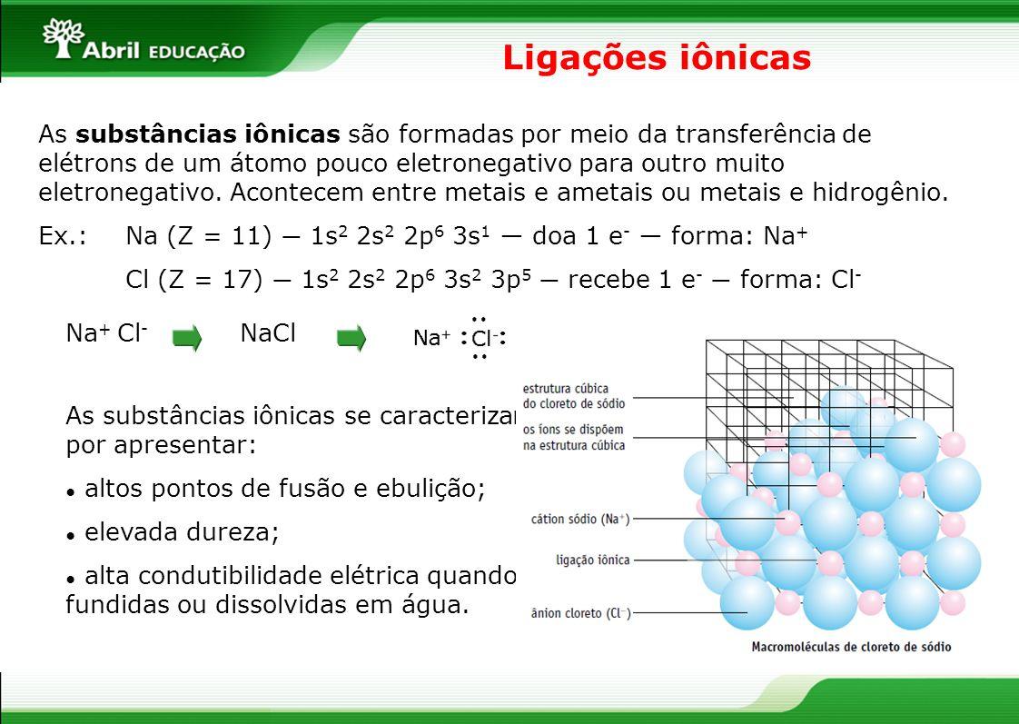 Ligações iônicas As substâncias iônicas são formadas por meio da transferência de elétrons de um átomo pouco eletronegativo para outro muito eletroneg