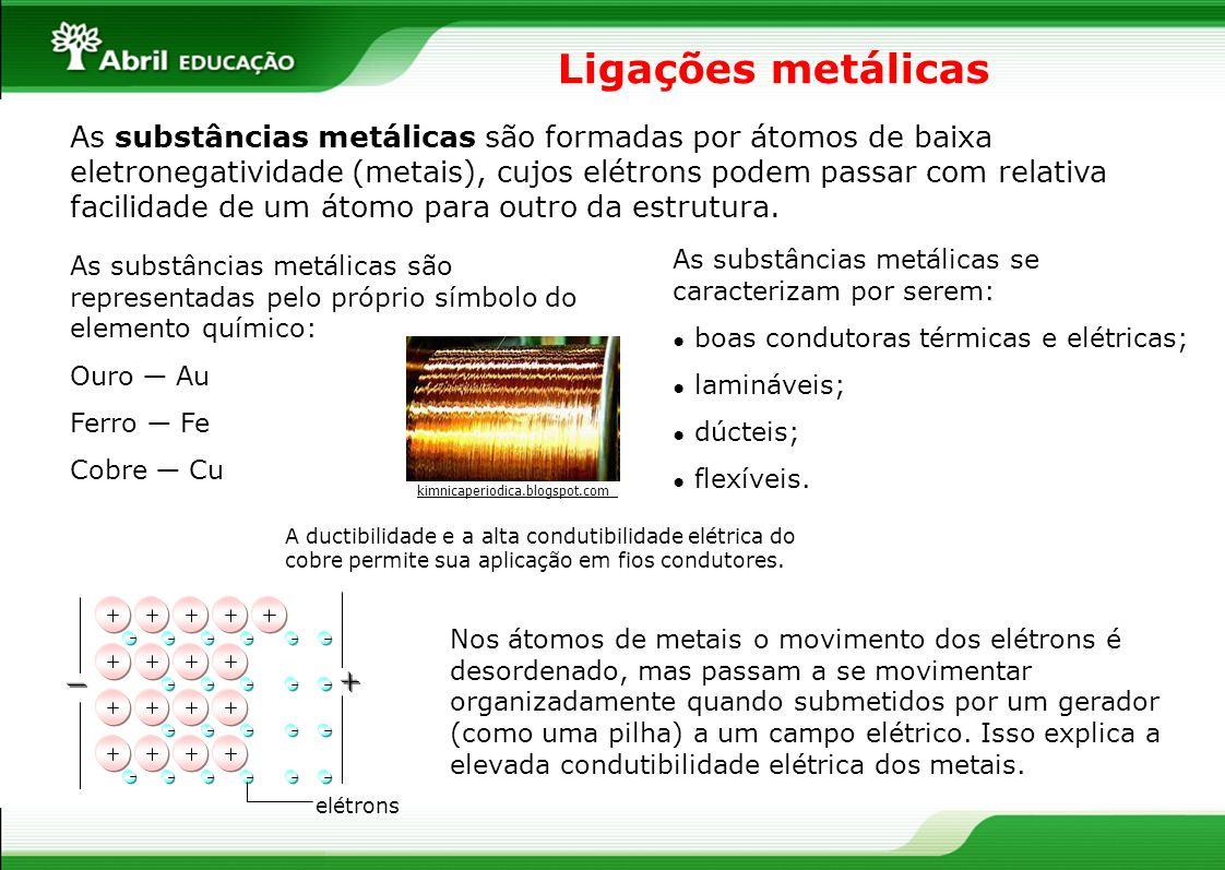 Ligações metálicas As substâncias metálicas são formadas por átomos de baixa eletronegatividade (metais), cujos elétrons podem passar com relativa fac