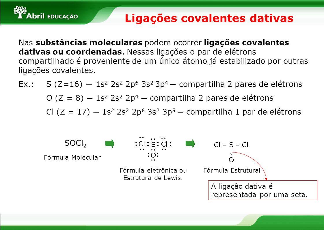 Ligações covalentes dativas Nas substâncias moleculares podem ocorrer ligações covalentes dativas ou coordenadas. Nessas ligações o par de elétrons co
