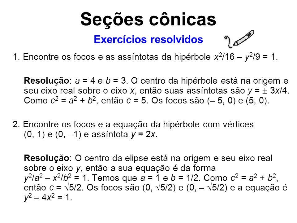 1. Encontre os focos e as assíntotas da hipérbole x 2 /16 – y 2 /9 = 1. Resolução: a = 4 e b = 3. O centro da hipérbole está na origem e seu eixo real