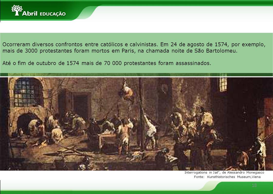 18 Ocorreram diversos confrontos entre católicos e calvinistas. Em 24 de agosto de 1574, por exemplo, mais de 3000 protestantes foram mortos em Paris,