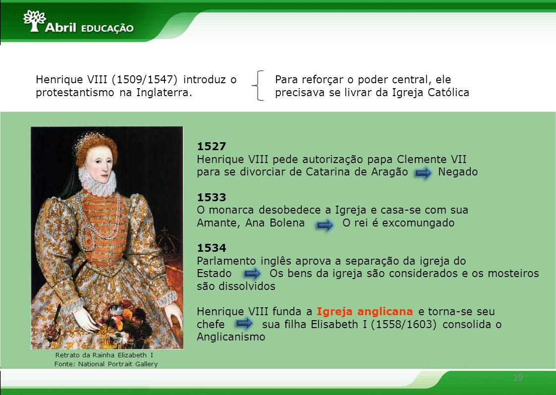 19 Henrique VIII (1509/1547) introduz o protestantismo na Inglaterra. Para reforçar o poder central, ele precisava se livrar da Igreja Católica 1527 H