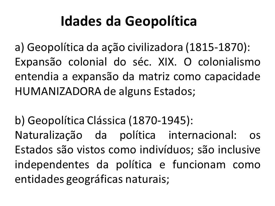 Idades da Geopolítica a) Geopolítica da ação civilizadora (1815-1870): Expansão colonial do séc. XIX. O colonialismo entendia a expansão da matriz com