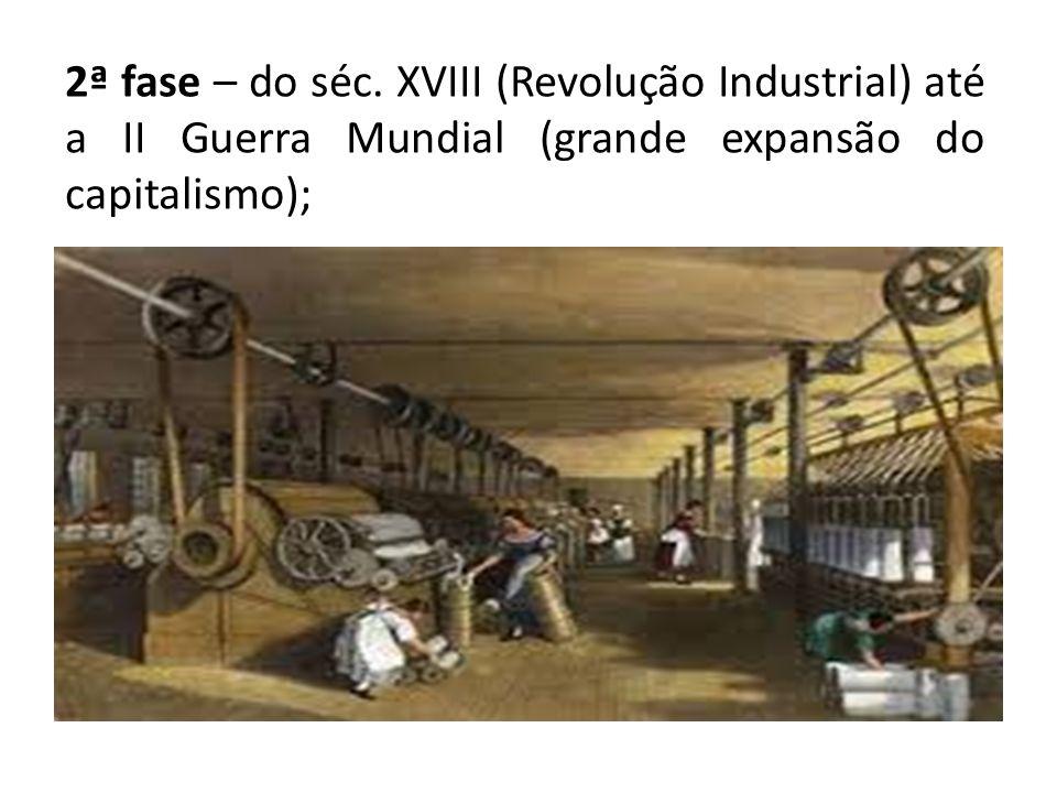 2ª fase – do séc. XVIII (Revolução Industrial) até a II Guerra Mundial (grande expansão do capitalismo);