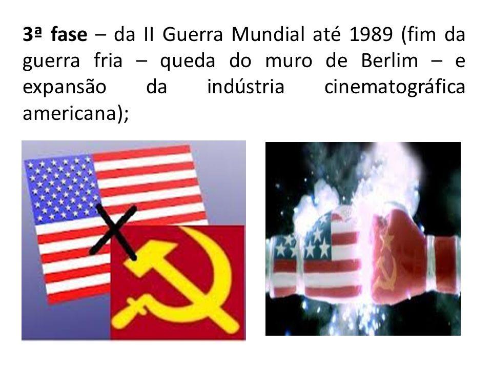 3ª fase – da II Guerra Mundial até 1989 (fim da guerra fria – queda do muro de Berlim – e expansão da indústria cinematográfica americana);