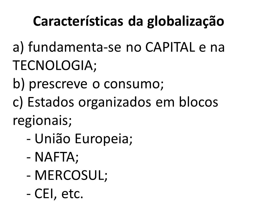 d) internacionalização e ampliação dos fluxos de capitais; e) neoliberalismo (privatizações, arrocho salarial, diminuição dos direitos trabalhistas e Estado mínimo – que atua minimamente na economia); f) transnacionais Promovem uma Nova Divisão Internacional do Trabalho (DIT).